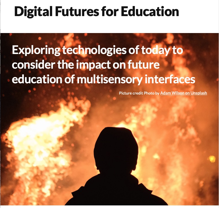 Exploring technologies of today to consider the impact on future education of multisensory interfaces, by Heather Oughton